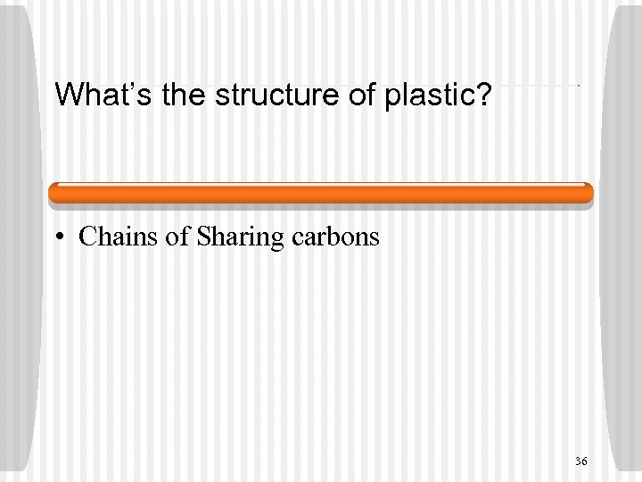 What's the structure of plastic? • Chains of Sharing carbons 36