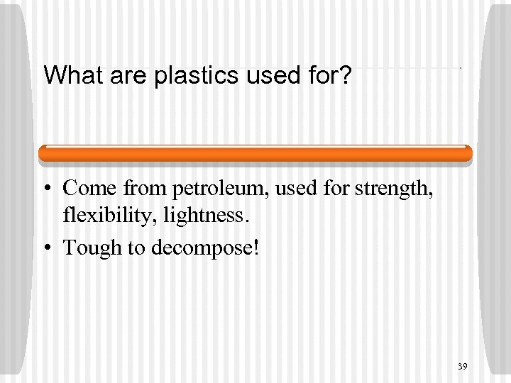 What are plastics used for? • Come from petroleum, used for strength, flexibility, lightness.