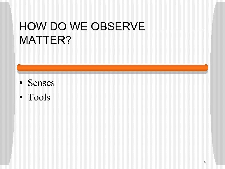 HOW DO WE OBSERVE MATTER? • Senses • Tools 4