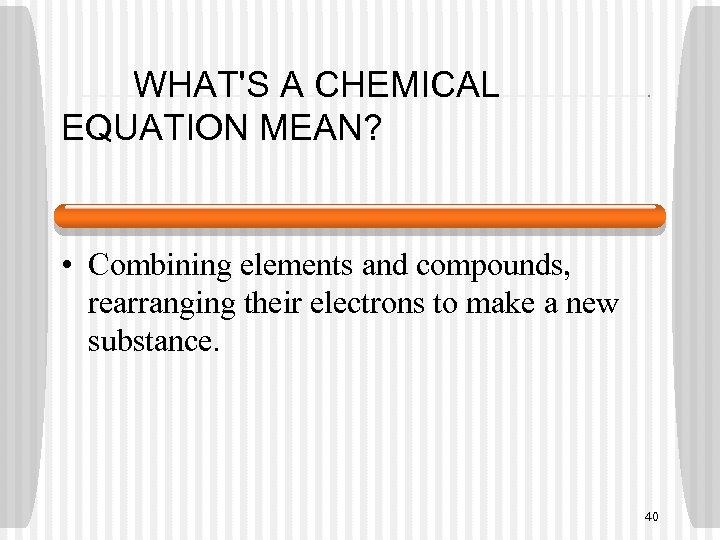 WHAT'S A CHEMICAL EQUATION MEAN? • Combining elements and compounds, rearranging their electrons to