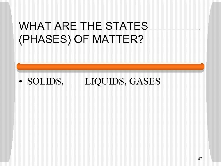 WHAT ARE THE STATES (PHASES) OF MATTER? • SOLIDS, LIQUIDS, GASES 42