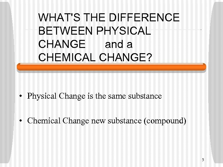 WHAT'S THE DIFFERENCE BETWEEN PHYSICAL CHANGE and a CHEMICAL CHANGE? • Physical Change is