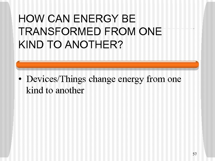 HOW CAN ENERGY BE TRANSFORMED FROM ONE KIND TO ANOTHER? • Devices/Things change energy