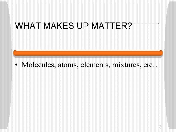 WHAT MAKES UP MATTER? • Molecules, atoms, elements, mixtures, etc… 6