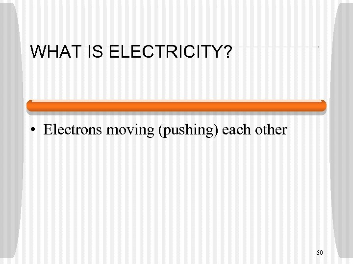 WHAT IS ELECTRICITY? • Electrons moving (pushing) each other 60