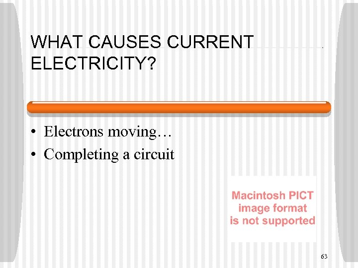 WHAT CAUSES CURRENT ELECTRICITY? • Electrons moving… • Completing a circuit 63