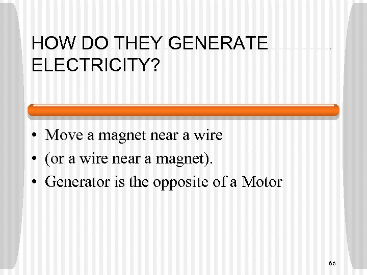 HOW DO THEY GENERATE ELECTRICITY? • Move a magnet near a wire • (or