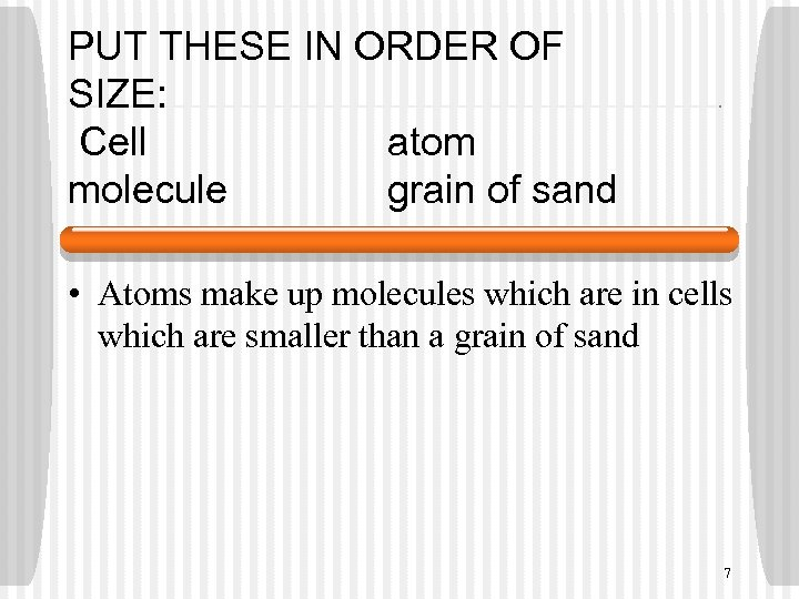 PUT THESE IN ORDER OF SIZE: Cell atom molecule grain of sand • Atoms