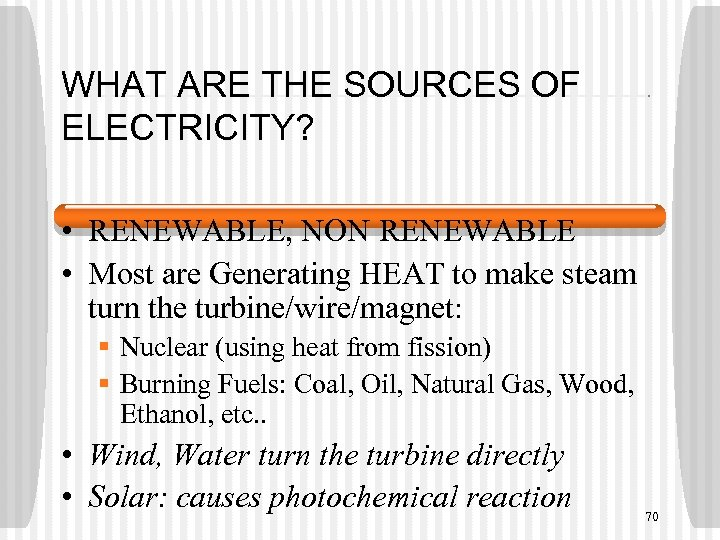 WHAT ARE THE SOURCES OF ELECTRICITY? • RENEWABLE, NON RENEWABLE • Most are Generating