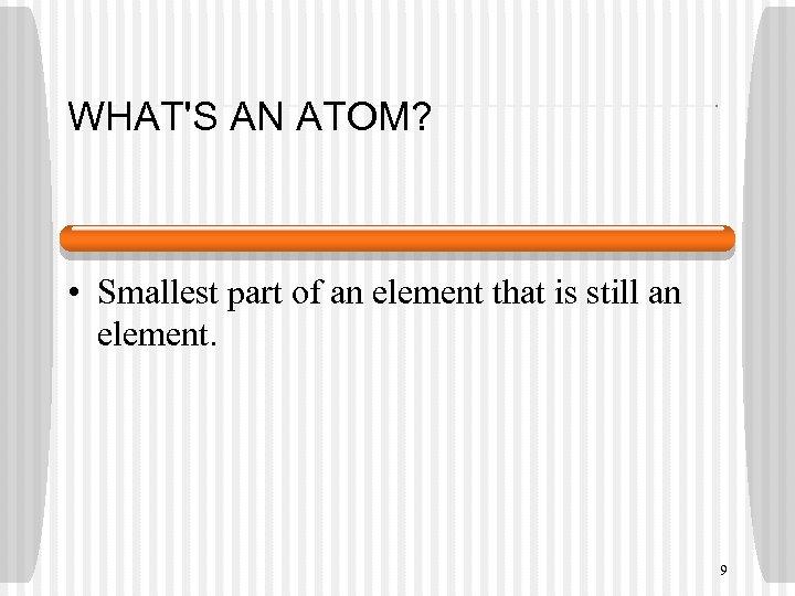 WHAT'S AN ATOM? • Smallest part of an element that is still an element.