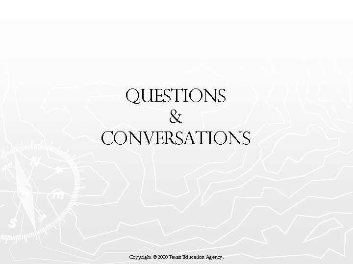 QUESTIONS & CONVERSATIONS Copyright © 2008 Texas Education Agency.