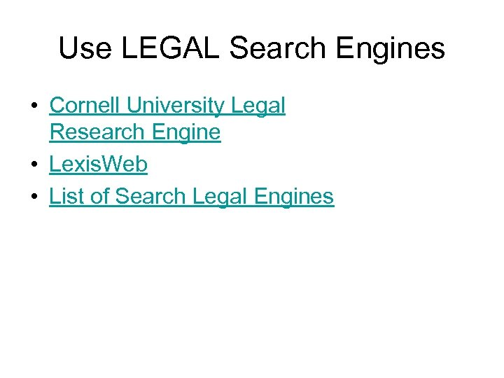 Use LEGAL Search Engines • Cornell University Legal Research Engine • Lexis. Web •