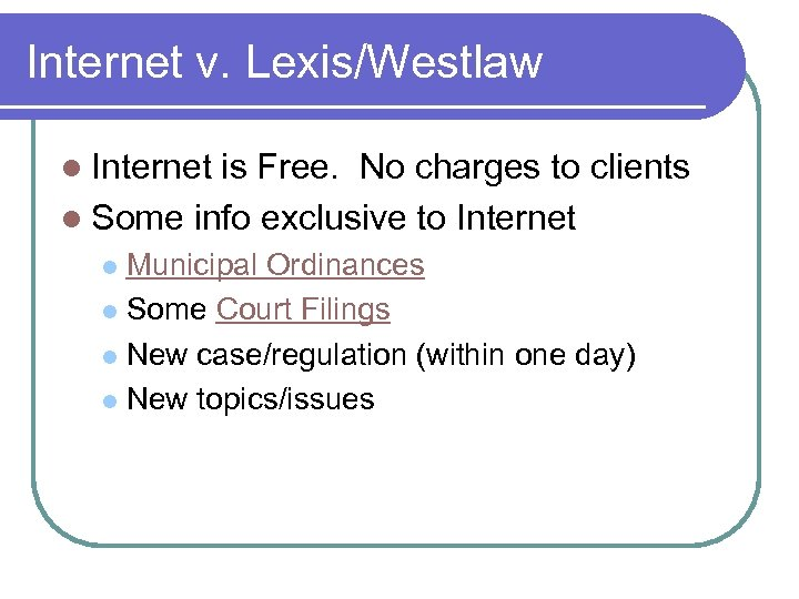 Internet v. Lexis/Westlaw l Internet is Free. No charges to clients l Some info