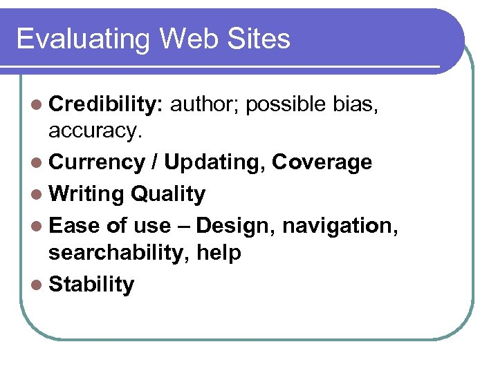 Evaluating Web Sites l Credibility: author; possible bias, accuracy. l Currency / Updating, Coverage