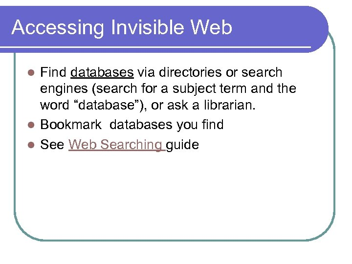 Accessing Invisible Web Find databases via directories or search engines (search for a subject