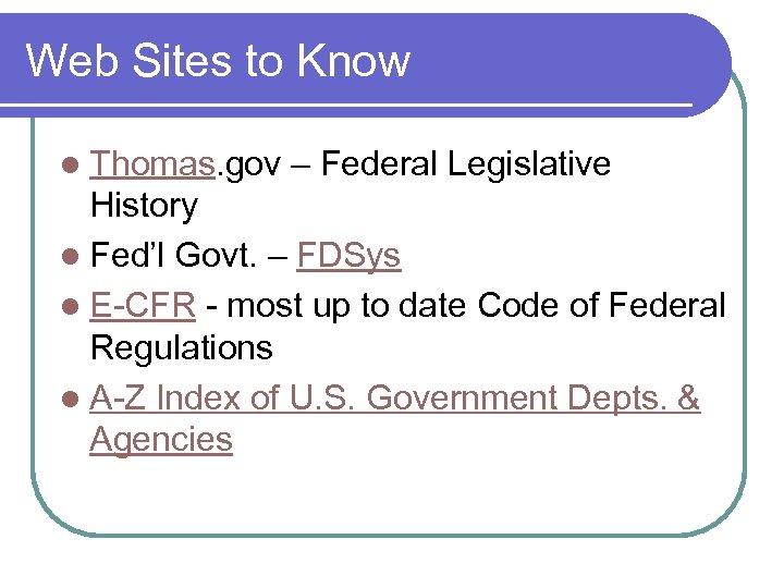 Web Sites to Know l Thomas. gov – Federal Legislative History l Fed'l Govt.