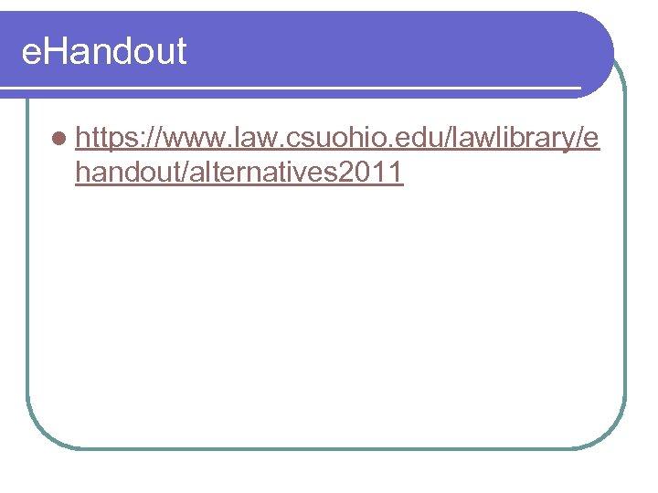 e. Handout l https: //www. law. csuohio. edu/lawlibrary/e handout/alternatives 2011