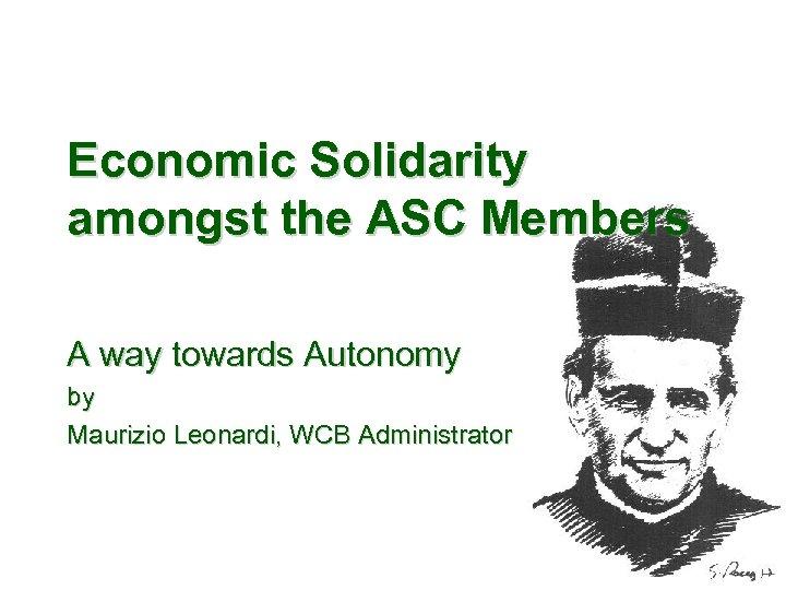 Economic Solidarity amongst the ASC Members A way towards Autonomy by Maurizio Leonardi, WCB