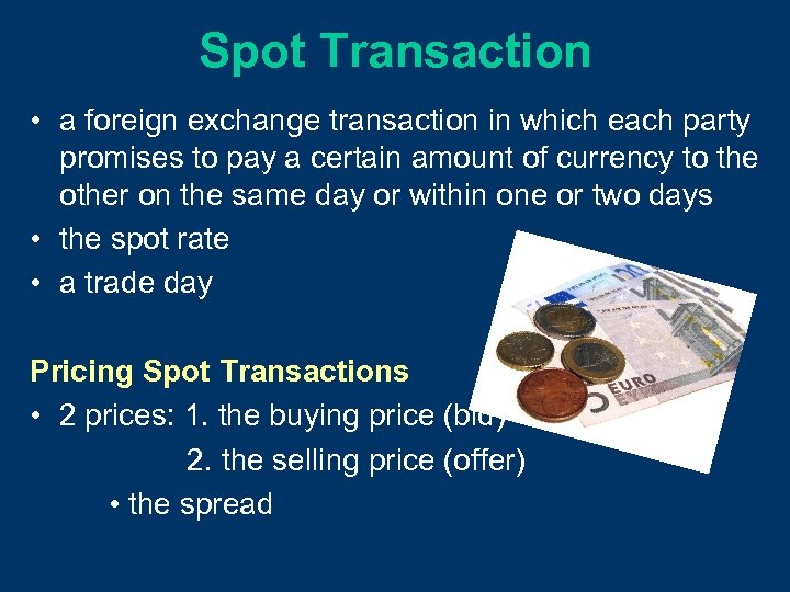 Spot Transaction • a foreign exchange transaction in which each party promises to pay
