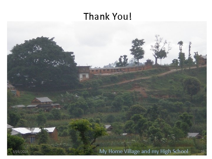 Thank You! 3/19/2018 My Home Village and my High School 25
