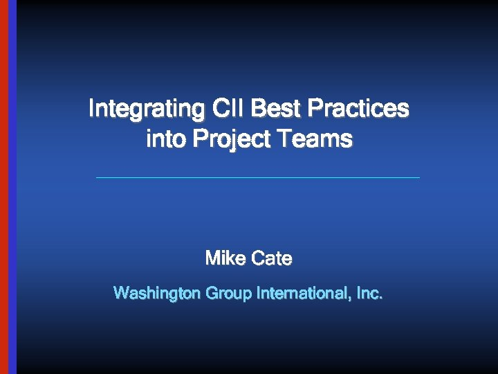 Integrating CII Best Practices into Project Teams Mike Cate Washington Group International, Inc.