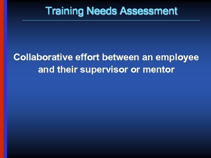 Training Needs Assessment Collaborative effort between an employee and their supervisor or mentor