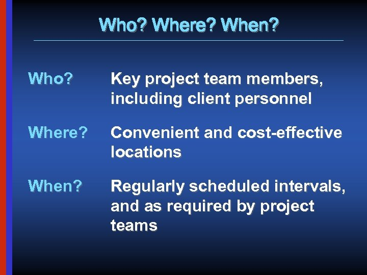 Who? Where? When? Who? Key project team members, including client personnel Where? Convenient and