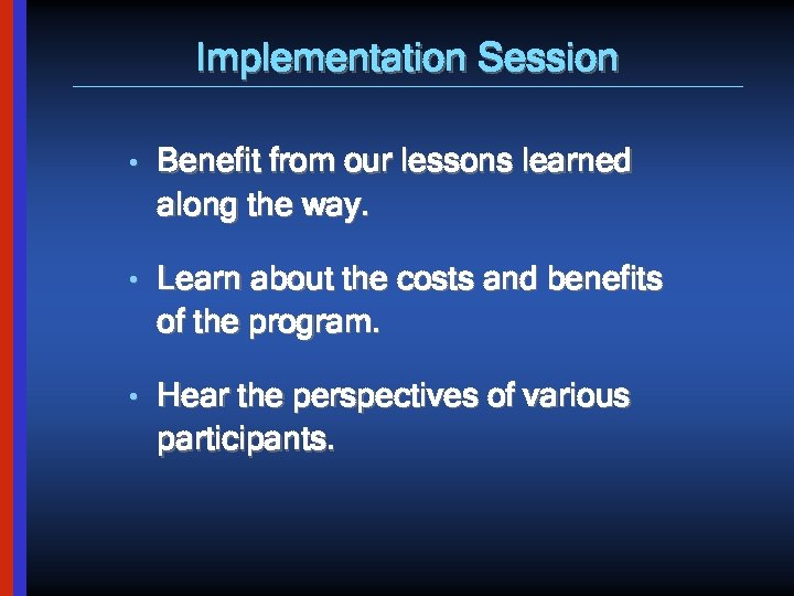 Implementation Session • Benefit from our lessons learned along the way. • Learn about
