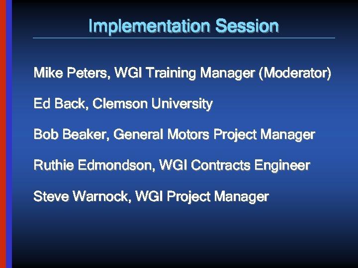 Implementation Session Mike Peters, WGI Training Manager (Moderator) Ed Back, Clemson University Bob Beaker,