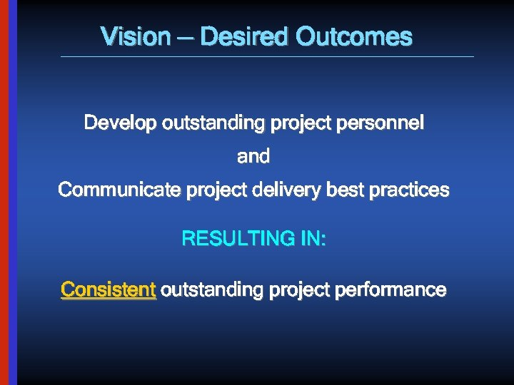 Vision — Desired Outcomes Develop outstanding project personnel and Communicate project delivery best practices