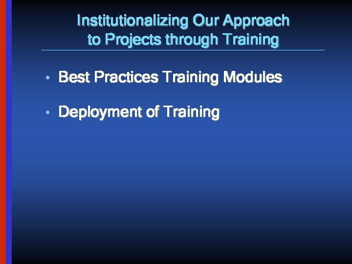 Institutionalizing Our Approach to Projects through Training • Best Practices Training Modules • Deployment