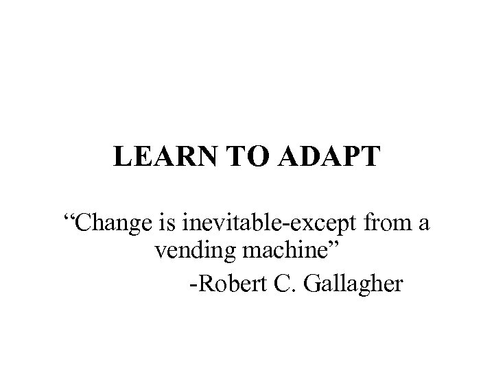 "LEARN TO ADAPT ""Change is inevitable-except from a vending machine"" -Robert C. Gallagher"