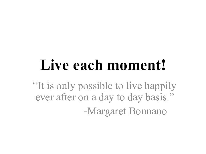 "Live each moment! ""It is only possible to live happily ever after on a"