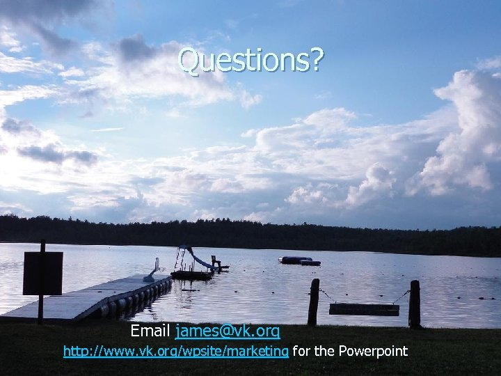 Questions? Email james@vk. org http: //www. vk. org/wpsite/marketing for the Powerpoint