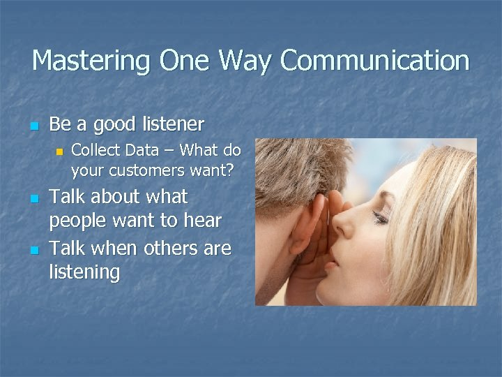 Mastering One Way Communication n Be a good listener n n n Collect Data