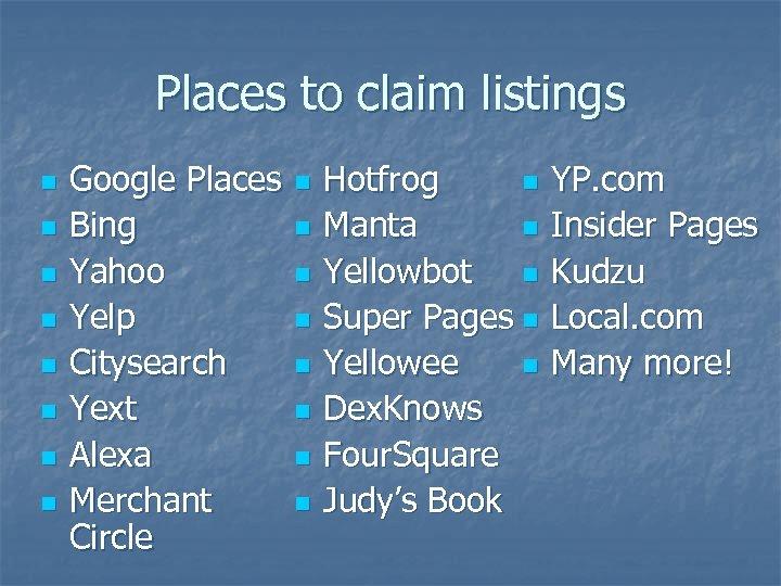Places to claim listings n n n n Google Places Bing Yahoo Yelp Citysearch