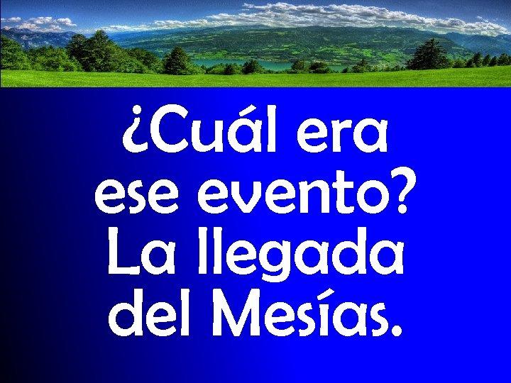 ¿Cuál era ese evento? La llegada del Mesías.