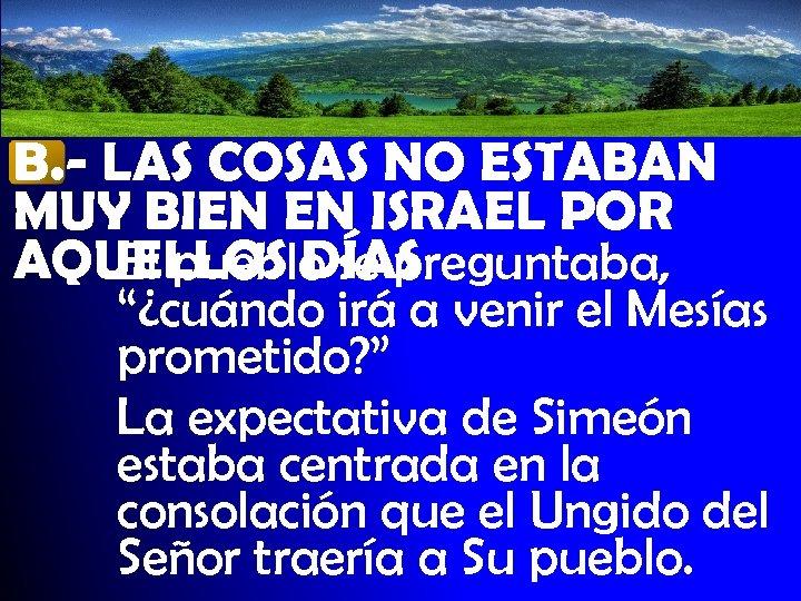 B. - LAS COSAS NO ESTABAN MUY BIEN EN ISRAEL POR AQUELLOS DÍAS El