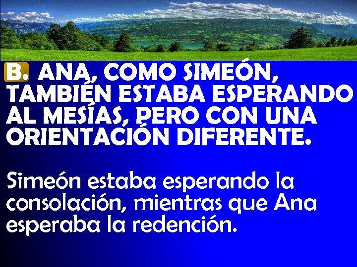 B. ANA, COMO SIMEÓN, TAMBIÉN ESTABA ESPERANDO AL MESÍAS, PERO CON UNA ORIENTACIÓN DIFERENTE.