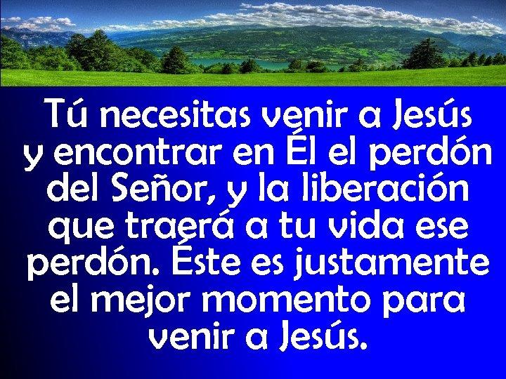 Tú necesitas venir a Jesús y encontrar en Él el perdón del Señor, y