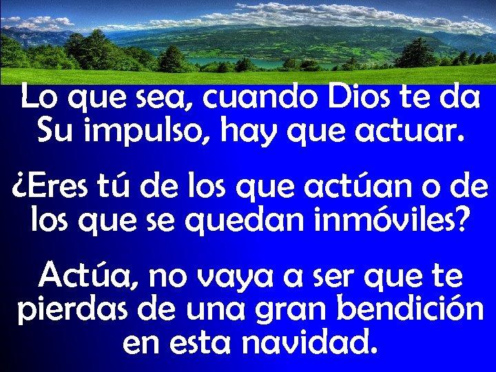 Lo que sea, cuando Dios te da Su impulso, hay que actuar. ¿Eres tú
