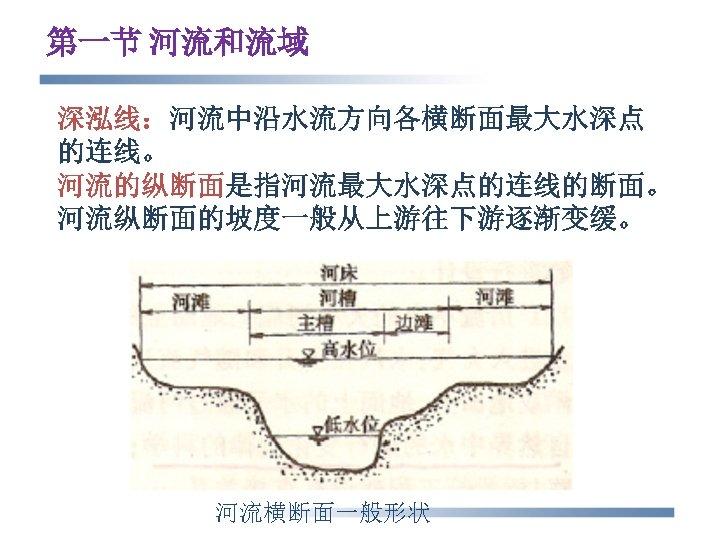 第一节 河流和流域 深泓线:河流中沿水流方向各横断面最大水深点 的连线。 河流的纵断面是指河流最大水深点的连线的断面。 河流纵断面的坡度一般从上游往下游逐渐变缓。 河流横断面一般形状