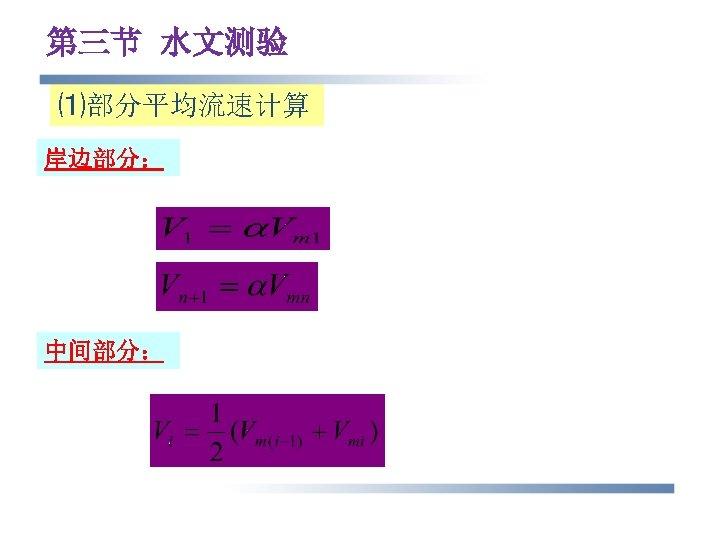 第三节 水文测验 ⑴部分平均流速计算 岸边部分: 中间部分: