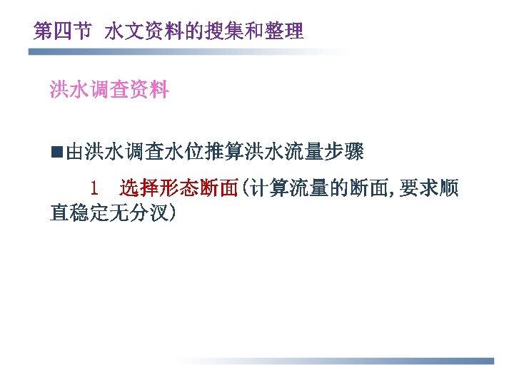 第四节 水文资料的搜集和整理 洪水调查资料 n由洪水调查水位推算洪水流量步骤 1 选择形态断面(计算流量的断面, 要求顺 直稳定无分汊)