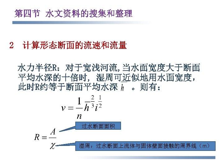 第四节 水文资料的搜集和整理 2 计算形态断面的流速和流量 水力半径R:对于宽浅河流, 当水面宽度大于断面 平均水深的十倍时, 湿周可近似地用水面宽度, 此时R约等于断面平均水深 。则有: 过水断面面积 湿周:过水断面上流体与固体壁面接触的周界线(m)