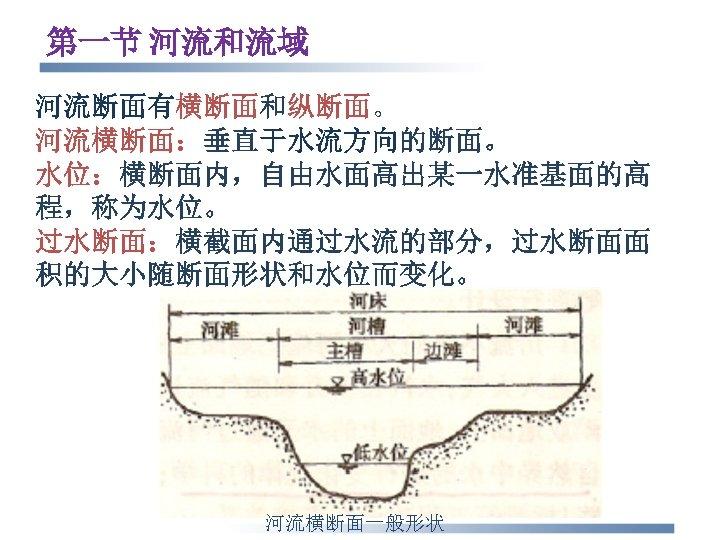 第一节 河流和流域 河流断面有横断面和纵断面。 河流横断面:垂直于水流方向的断面。 水位:横断面内,自由水面高出某一水准基面的高 程,称为水位。 过水断面:横截面内通过水流的部分,过水断面面 积的大小随断面形状和水位而变化。 河流横断面一般形状