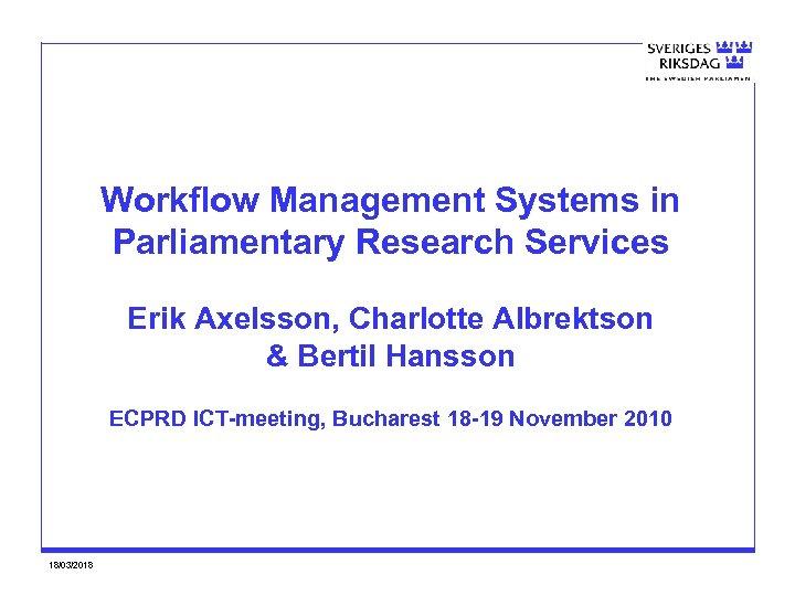 Workflow Management Systems in Parliamentary Research Services Erik Axelsson, Charlotte Albrektson & Bertil Hansson