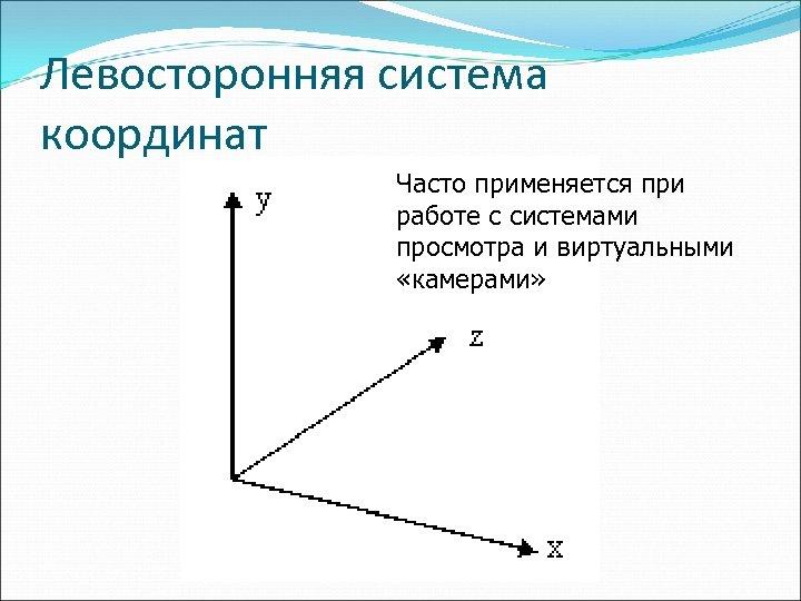 Левосторонняя система координат Часто применяется при работе с системами просмотра и виртуальными «камерами»