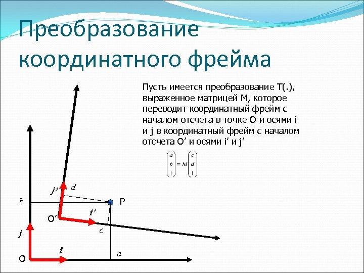Преобразование координатного фрейма Пусть имеется преобразование T(. ), выраженное матрицей M, которое переводит координатный