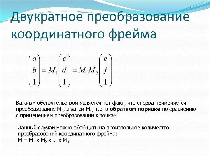 Двукратное преобразование координатного фрейма Важным обстоятельством является тот факт, что сперва применяется преобразование M